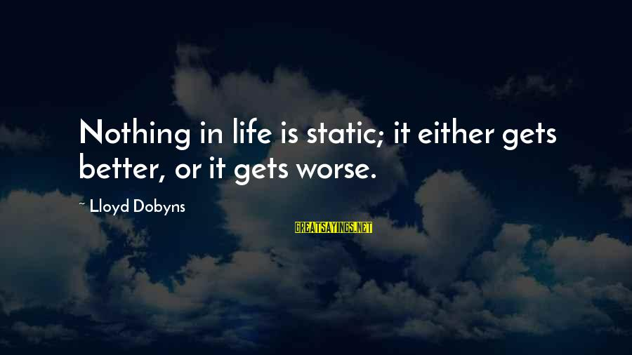 It Gets Better Sayings By Lloyd Dobyns: Nothing in life is static; it either gets better, or it gets worse.