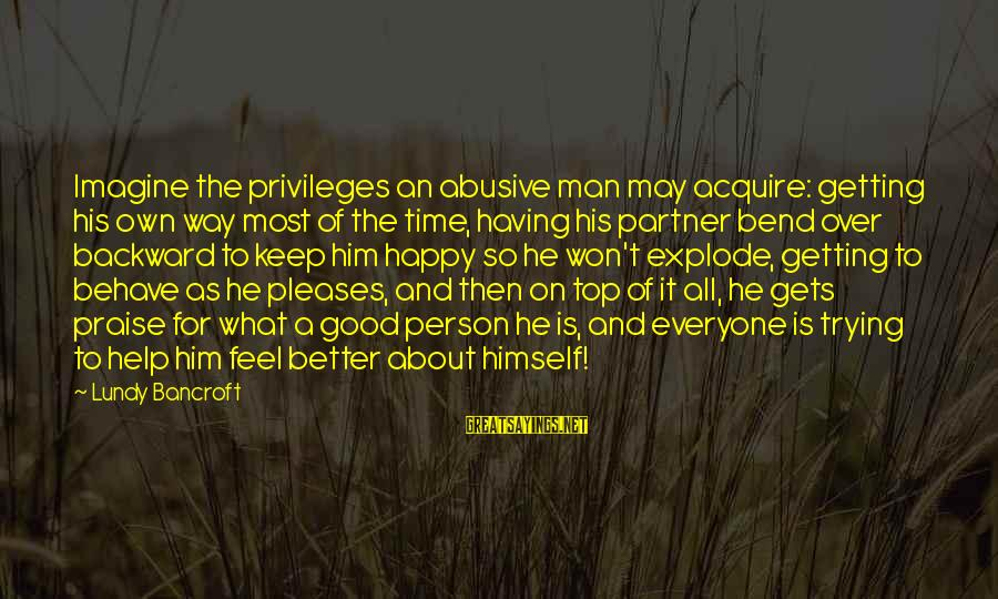 It Gets Better Sayings By Lundy Bancroft: Imagine the privileges an abusive man may acquire: getting his own way most of the