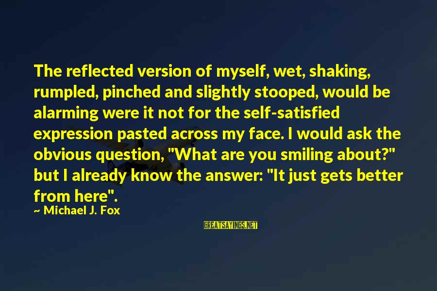 It Gets Better Sayings By Michael J. Fox: The reflected version of myself, wet, shaking, rumpled, pinched and slightly stooped, would be alarming