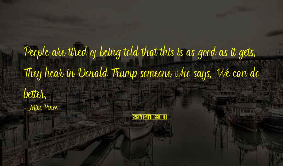It Gets Better Sayings By Mike Pence: People are tired of being told that this is as good as it gets. They