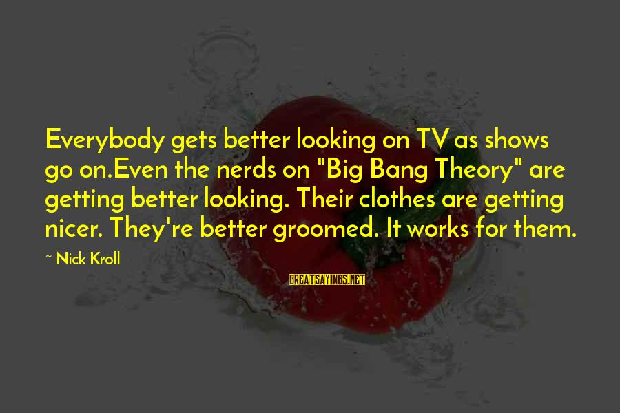 """It Gets Better Sayings By Nick Kroll: Everybody gets better looking on TV as shows go on.Even the nerds on """"Big Bang"""