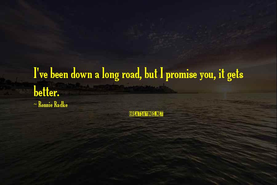 It Gets Better Sayings By Ronnie Radke: I've been down a long road, but I promise you, it gets better.