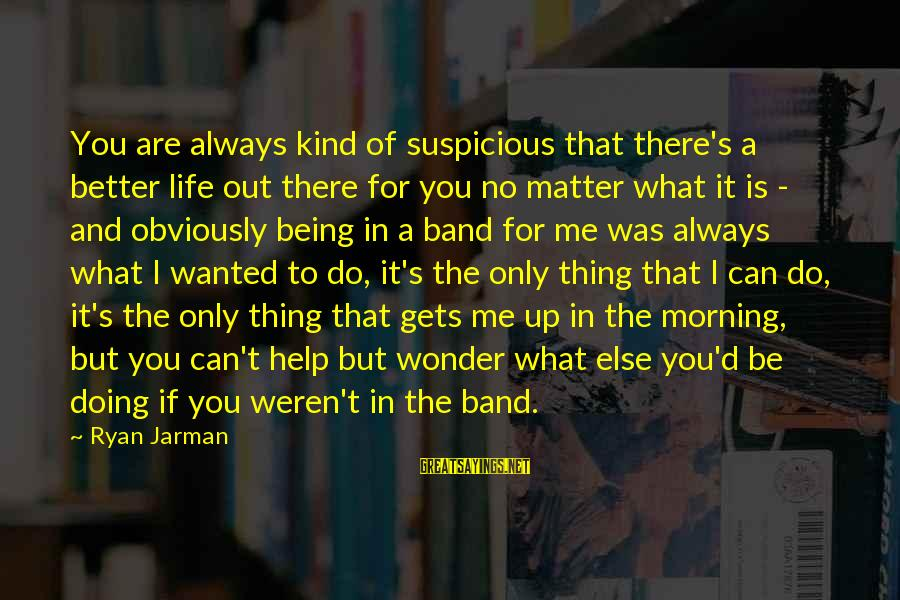 It Gets Better Sayings By Ryan Jarman: You are always kind of suspicious that there's a better life out there for you