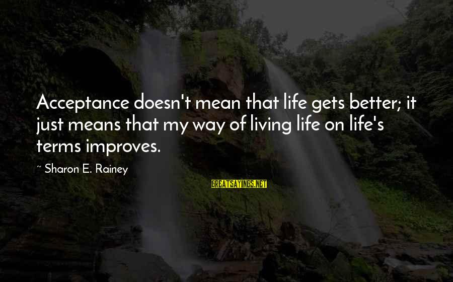 It Gets Better Sayings By Sharon E. Rainey: Acceptance doesn't mean that life gets better; it just means that my way of living