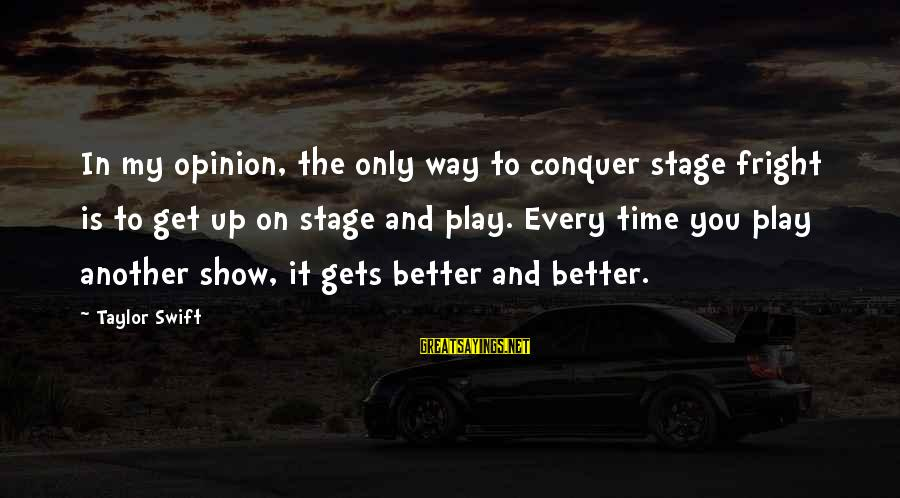 It Gets Better Sayings By Taylor Swift: In my opinion, the only way to conquer stage fright is to get up on