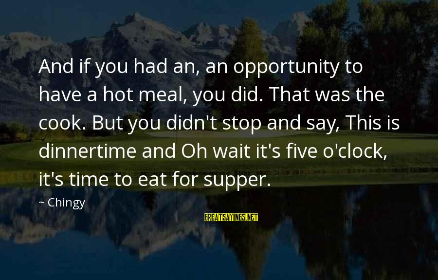 It Is Hot Sayings By Chingy: And if you had an, an opportunity to have a hot meal, you did. That