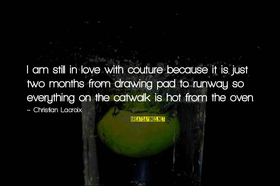 It Is Hot Sayings By Christian Lacroix: I am still in love with couture because it is just two months from drawing