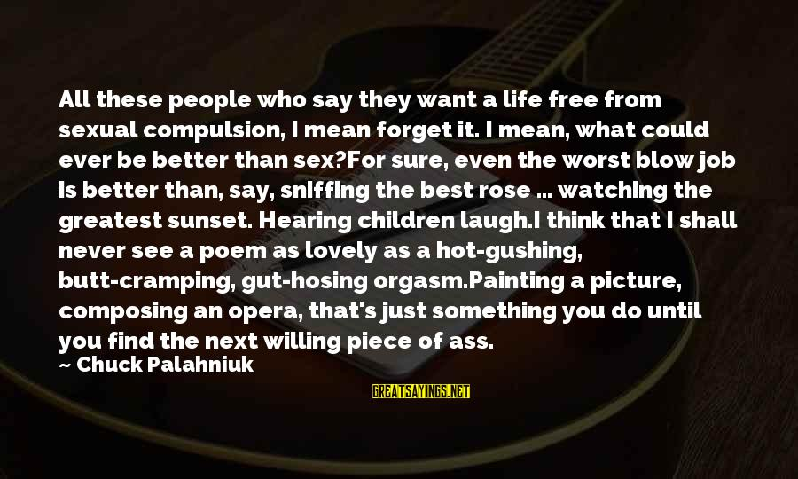 It Is Hot Sayings By Chuck Palahniuk: All these people who say they want a life free from sexual compulsion, I mean