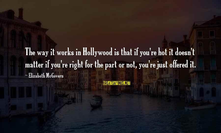 It Is Hot Sayings By Elizabeth McGovern: The way it works in Hollywood is that if you're hot it doesn't matter if