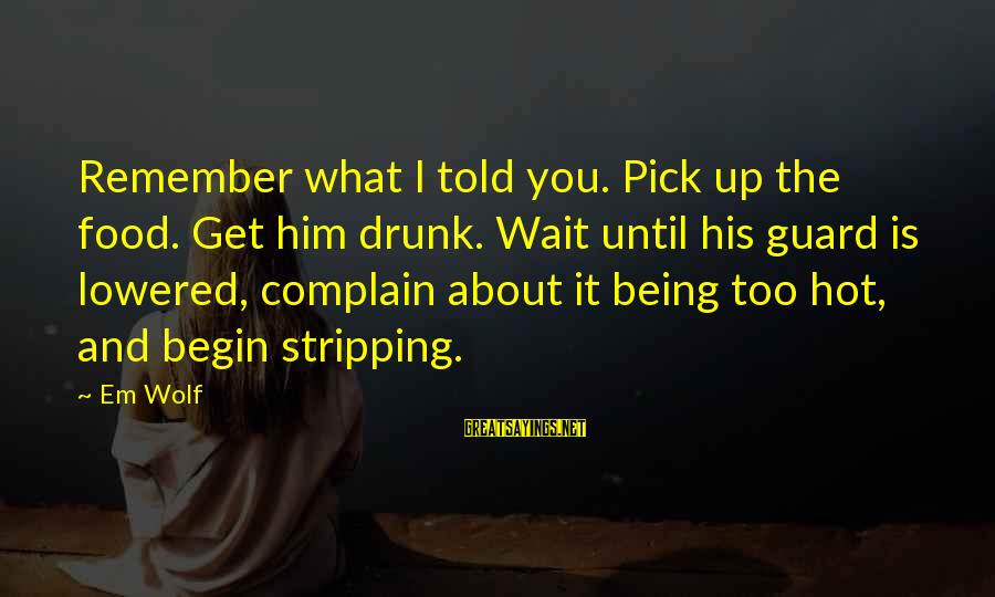 It Is Hot Sayings By Em Wolf: Remember what I told you. Pick up the food. Get him drunk. Wait until his