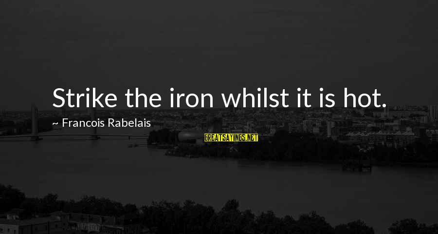 It Is Hot Sayings By Francois Rabelais: Strike the iron whilst it is hot.