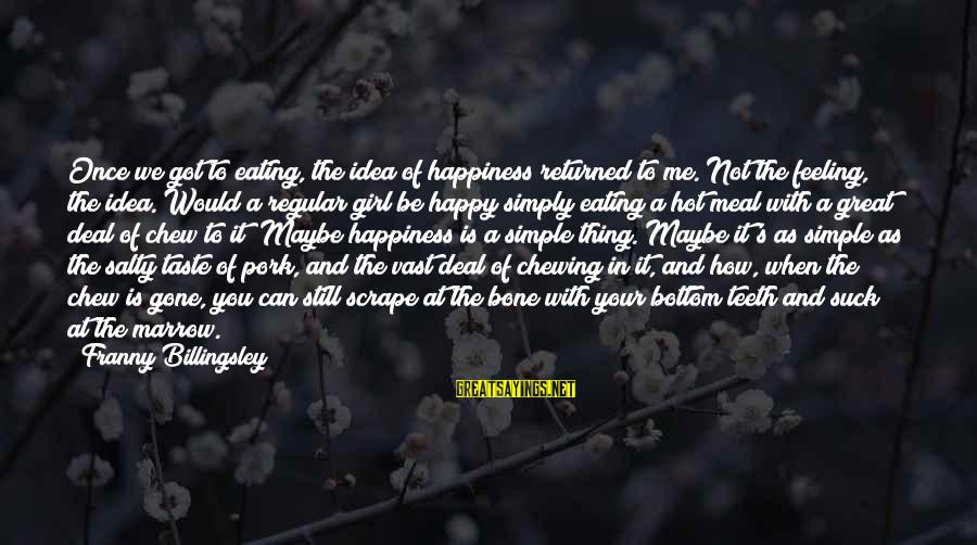 It Is Hot Sayings By Franny Billingsley: Once we got to eating, the idea of happiness returned to me. Not the feeling,