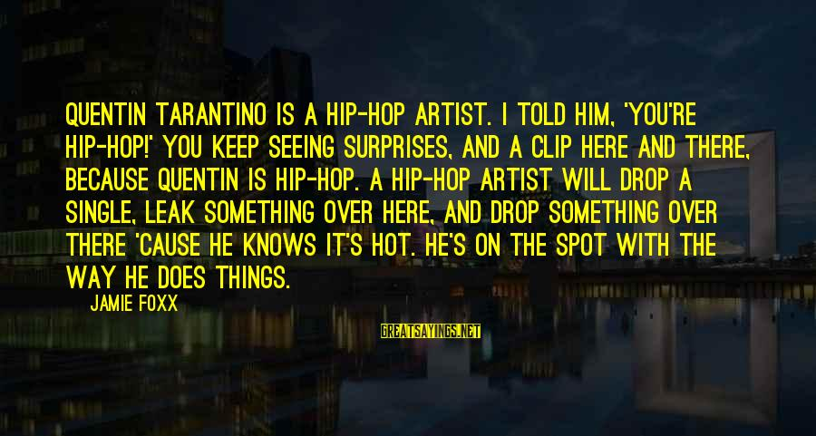 It Is Hot Sayings By Jamie Foxx: Quentin Tarantino is a hip-hop artist. I told him, 'You're hip-hop!' You keep seeing surprises,