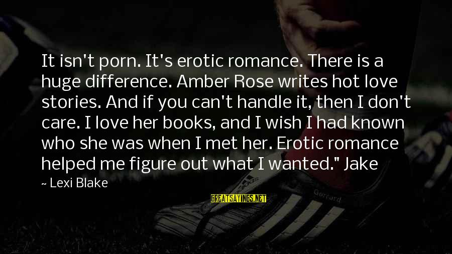 It Is Hot Sayings By Lexi Blake: It isn't porn. It's erotic romance. There is a huge difference. Amber Rose writes hot