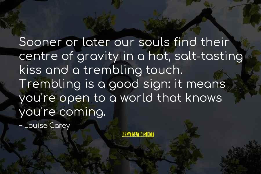 It Is Hot Sayings By Louise Carey: Sooner or later our souls find their centre of gravity in a hot, salt-tasting kiss