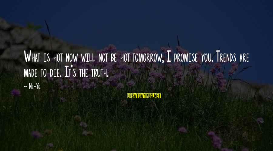 It Is Hot Sayings By Ne-Yo: What is hot now will not be hot tomorrow, I promise you. Trends are made