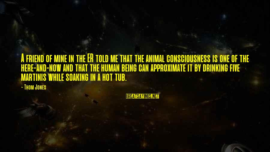It Is Hot Sayings By Thom Jones: A friend of mine in the ER told me that the animal consciousness is one