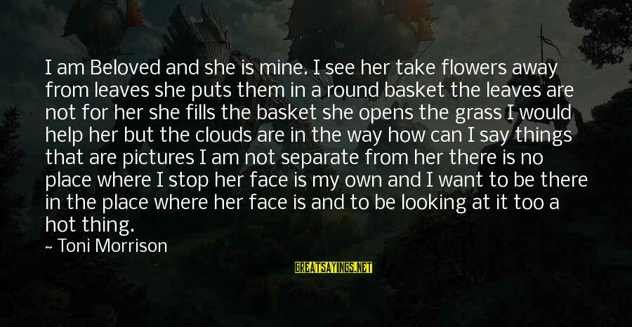 It Is Hot Sayings By Toni Morrison: I am Beloved and she is mine. I see her take flowers away from leaves