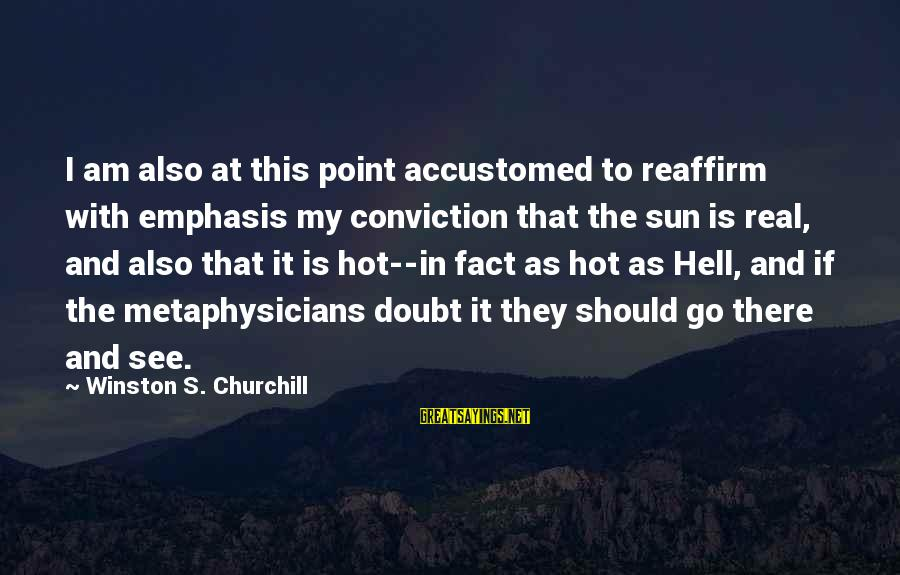 It Is Hot Sayings By Winston S. Churchill: I am also at this point accustomed to reaffirm with emphasis my conviction that the