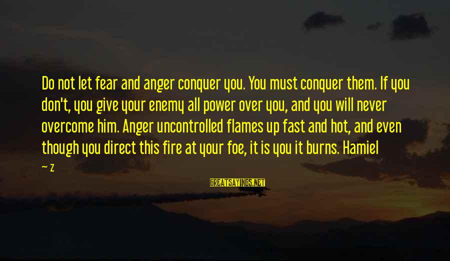 It Is Hot Sayings By Z: Do not let fear and anger conquer you. You must conquer them. If you don't,