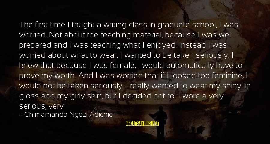 It Not Being Worth It Sayings By Chimamanda Ngozi Adichie: The first time I taught a writing class in graduate school, I was worried. Not