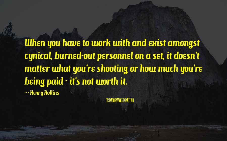 It Not Being Worth It Sayings By Henry Rollins: When you have to work with and exist amongst cynical, burned-out personnel on a set,