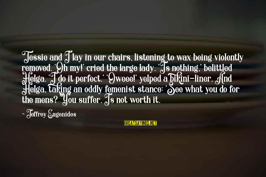 It Not Being Worth It Sayings By Jeffrey Eugenides: Tessie and I lay in our chairs, listening to wax being violently removed. 'Oh my!'