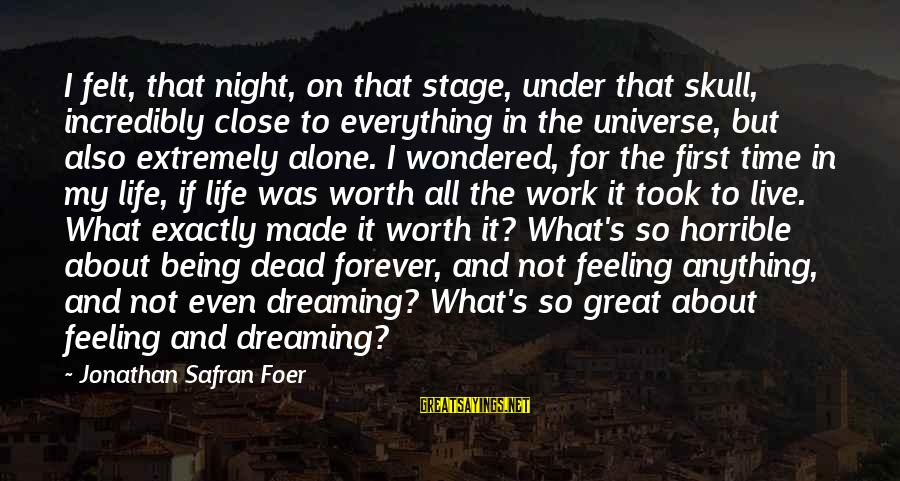 It Not Being Worth It Sayings By Jonathan Safran Foer: I felt, that night, on that stage, under that skull, incredibly close to everything in