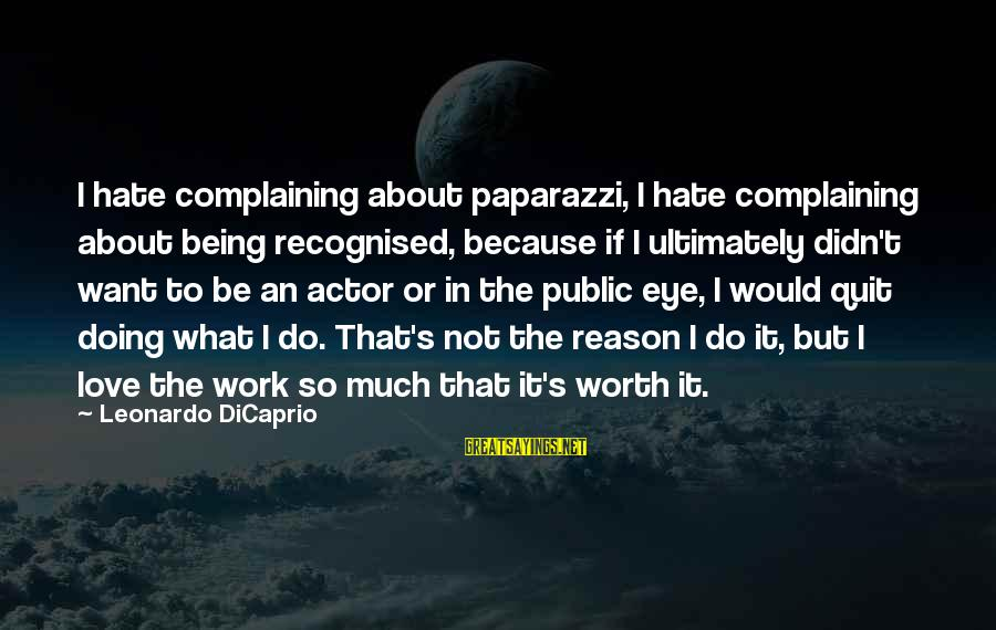 It Not Being Worth It Sayings By Leonardo DiCaprio: I hate complaining about paparazzi, I hate complaining about being recognised, because if I ultimately