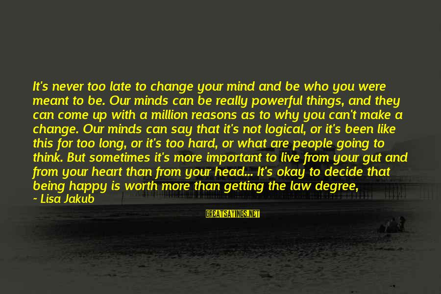 It Not Being Worth It Sayings By Lisa Jakub: It's never too late to change your mind and be who you were meant to
