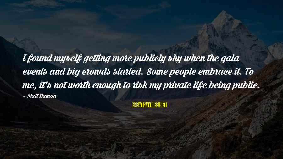 It Not Being Worth It Sayings By Matt Damon: I found myself getting more publicly shy when the gala events and big crowds started.