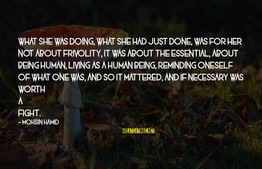 It Not Being Worth It Sayings By Mohsin Hamid: What she was doing, what she had just done, was for her not about frivolity,