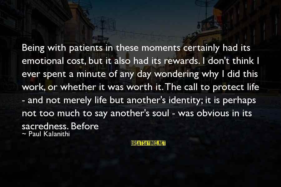 It Not Being Worth It Sayings By Paul Kalanithi: Being with patients in these moments certainly had its emotional cost, but it also had