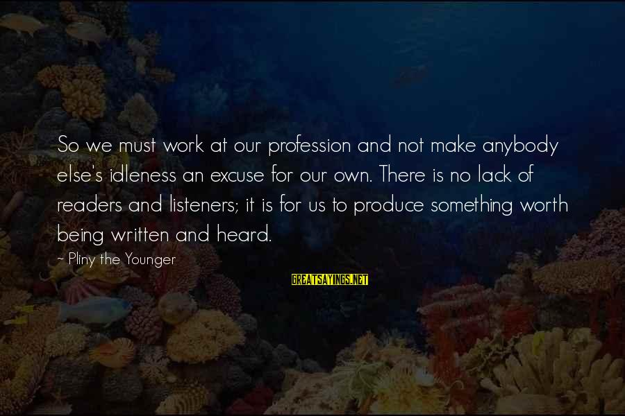 It Not Being Worth It Sayings By Pliny The Younger: So we must work at our profession and not make anybody else's idleness an excuse
