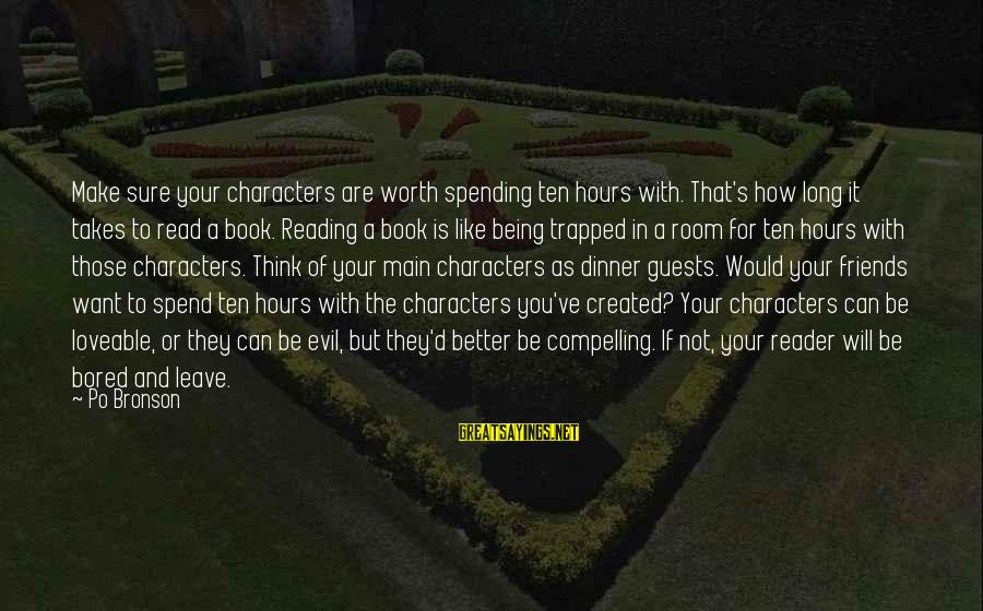 It Not Being Worth It Sayings By Po Bronson: Make sure your characters are worth spending ten hours with. That's how long it takes