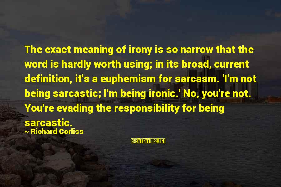 It Not Being Worth It Sayings By Richard Corliss: The exact meaning of irony is so narrow that the word is hardly worth using;