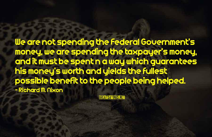 It Not Being Worth It Sayings By Richard M. Nixon: We are not spending the Federal Government's money, we are spending the taxpayer's money, and