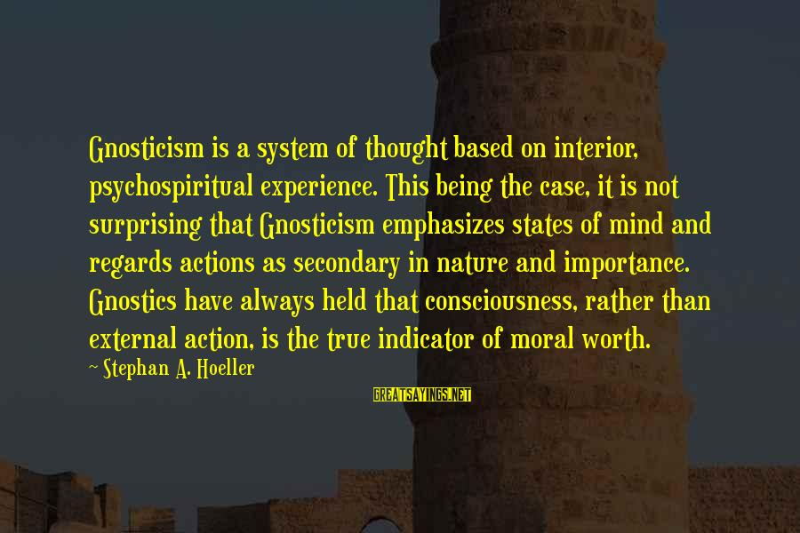 It Not Being Worth It Sayings By Stephan A. Hoeller: Gnosticism is a system of thought based on interior, psychospiritual experience. This being the case,