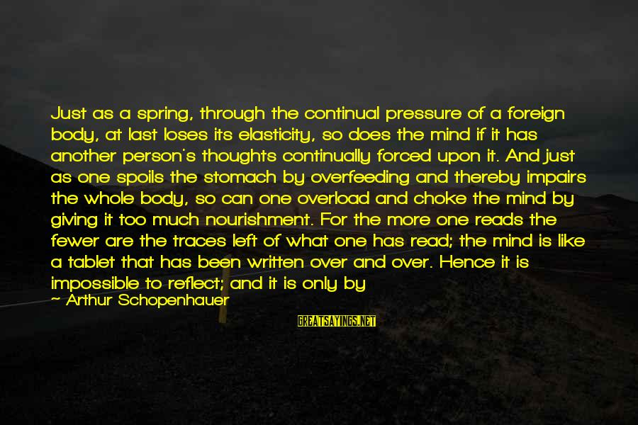 It Only Takes One Person Sayings By Arthur Schopenhauer: Just as a spring, through the continual pressure of a foreign body, at last loses