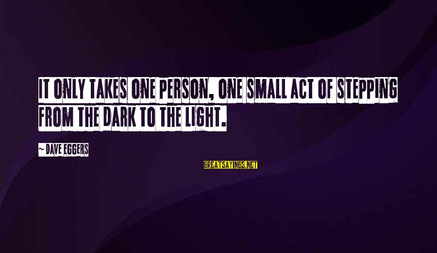 It Only Takes One Person Sayings By Dave Eggers: It only takes one person, one small act of stepping from the dark to the
