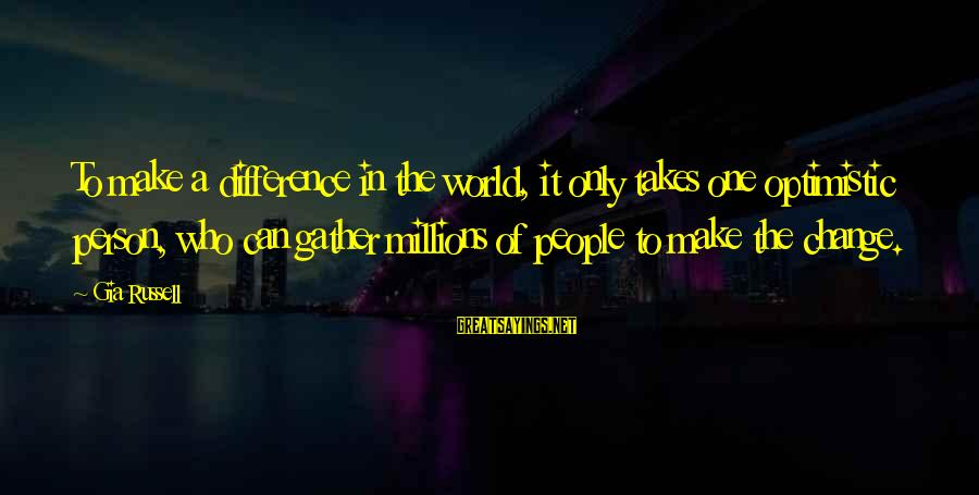 It Only Takes One Person Sayings By Gia Russell: To make a difference in the world, it only takes one optimistic person, who can