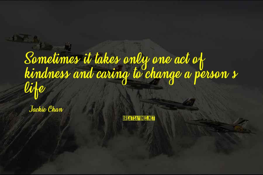 It Only Takes One Person Sayings By Jackie Chan: Sometimes it takes only one act of kindness and caring to change a person's life.