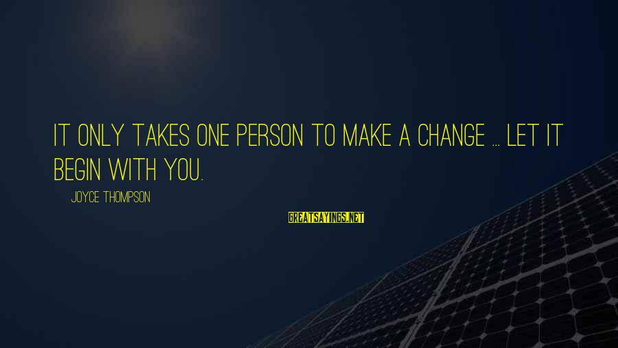 It Only Takes One Person Sayings By Joyce Thompson: It only takes one person to make a change ... Let it begin with you.