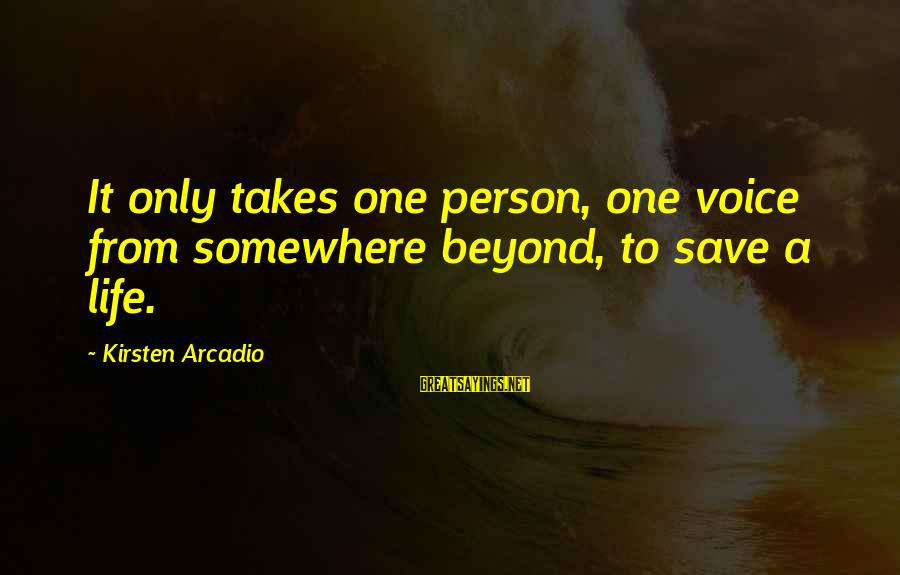 It Only Takes One Person Sayings By Kirsten Arcadio: It only takes one person, one voice from somewhere beyond, to save a life.