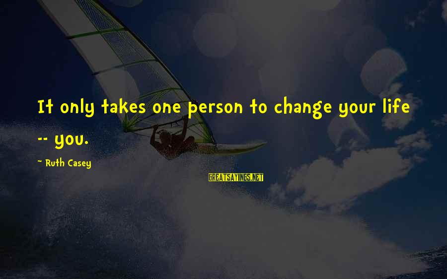 It Only Takes One Person Sayings By Ruth Casey: It only takes one person to change your life -- you.