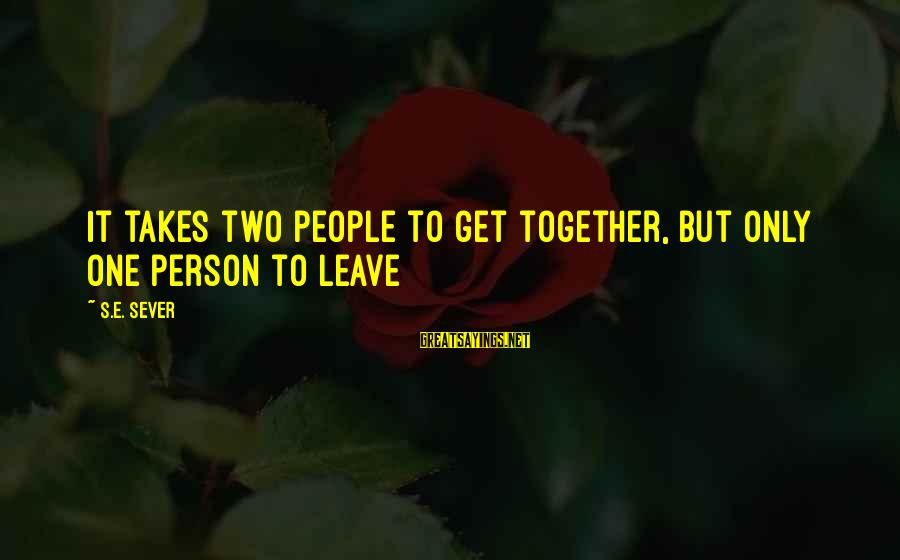 It Only Takes One Person Sayings By S.E. Sever: It takes two people to get together, but only one person to leave