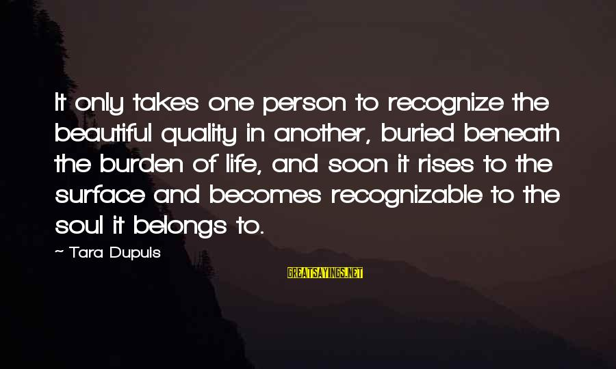 It Only Takes One Person Sayings By Tara Dupuis: It only takes one person to recognize the beautiful quality in another, buried beneath the