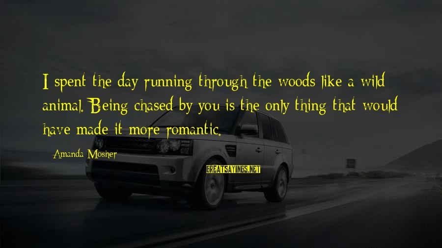 It Sayings And Sayings By Amanda Mosher: I spent the day running through the woods like a wild animal. Being chased by