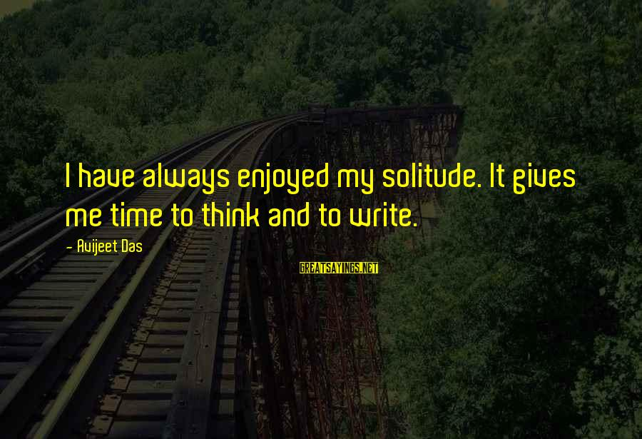 It Sayings And Sayings By Avijeet Das: I have always enjoyed my solitude. It gives me time to think and to write.