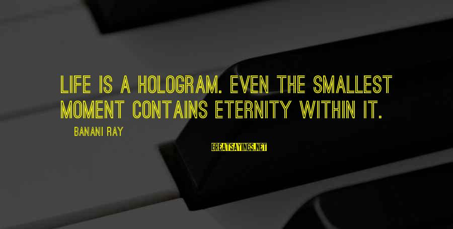 It Sayings And Sayings By Banani Ray: Life is a hologram. Even the smallest moment contains eternity within it.